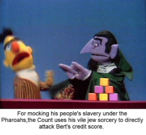 Credit Score, Slavery, and Jew: For mocking his people's slavery under the  Pharoahs,the Count uses his vile jew sorcery to directly  attack Bert's credit score.