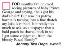 "Dogs, Family, and Memes: FOR months I've enjoyed  seeing pictures of baby Prince  George and saying, ""he's got his  dad's hair! But now his patchy  barnet is turning into a fine thatch  my joke is ruined. Is it really too  much to ask, as a taxpayer that a  bald patch be shaved back in so  I get some enjoyment from the  bloody Royal Family?  Johnny Two Dogs, e-mail"