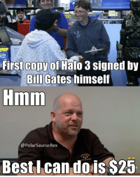 Last Rick Harrison meme I'll make. It's dying out! Goodnight. Follow me for more! (@PolarSaurusRex): for more intormation an how Bed Bay supports ted  T-  To  Mature  We  ifs  ori  First Gopy of Halo 3 signed by  Bill Gates himself  Hmm  @PolarSaurusRex  Best I can dois $25 Last Rick Harrison meme I'll make. It's dying out! Goodnight. Follow me for more! (@PolarSaurusRex)