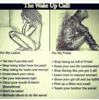 💯: For My Ladies  For My Fellas  Tell him if you like em!  Stop being bitter from the past! Keep your sex life confidentiall  Stop falling for looks and money! ° Stop flexing like you got it all!  o Stop being so full of Pride!  e Understand your value.  e Set your standards high!  . Close your mouth & listen!  e Learn how to respect women!  o Show your girl off and be faithf  o Pick up a Bible and read!  e Teach your brother the same!  Sometimes)  .Don't be naive!  Motivate others to do the same! 💯
