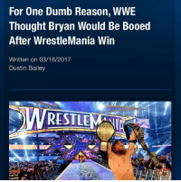 Memes, Brie Bella, and 🤖: For One Dumb Reason, WWE  Thought Bryan Would Be Booed  After WrestleMania Win  Written on 03/16/2017  Dustin Bailey At Wrestlemania 30, Daniel Bryan won the WWE World Heavyweight Championship in the main event in one of the greatest moments in WWE History. The crowd were cheering and doing the yes chant and gesture but WWE expected the crowd to go a different way. Reports are saying that WWE believed that after winning the Championship, Daniel Bryan would be booed whilst celebrating because he had a beautiful fiancé (at the time), Brie Bella. WWE thought fans would turn on him and be jealous on Daniel because he was World Champion and had a hot girlfriend-fiancé-wife. Picture Credit: Wrestling Rumors App Information Credit: Wrestling Rumors App wwe raw wrestlemania nxt wrestlemania32 wwenetwork wrestling awesome banter instagram wwesupercard supercard wweuk wwelive wweuniverse danielbryan briebella