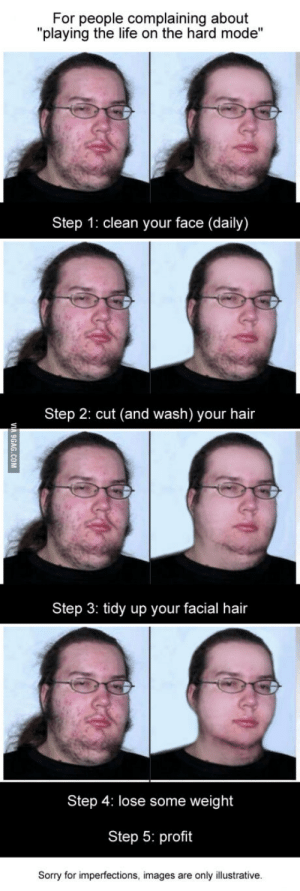 """Life, Sorry, and Hair: For people complaining about  """"playing the life on the hard mode""""  Step 1: clean your face (daily)  Step 2: cut (and wash) your hair  Step 3: tidy up your facial hair  Step 4: lose some weight  Step 5: profit  Sorry for imperfections, images are only illustrative. Im not saying he would look perfect, but he would look normal"""