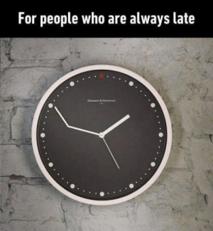 Who, Friend, and For: For people who are always late Give this to your friend whos always late