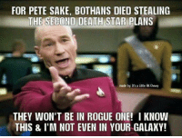 Pete: FOR PETE SAKE, BOTHANS DIED STEALING  THE SECONO DEATH STAR PLANS  made by: It's a Little Bit Chewy  THEY WON'T BE IN ROGUE ONE! I KNOW  THIS & I'M NOT EVEN IN YOUR GALAXY!