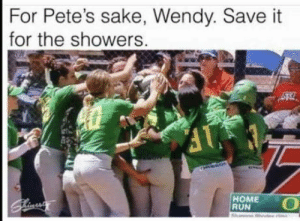 Run, Home, and Sake: For Pete's sake, Wendy. Save it  for the showers  HOME  RUN C'mon Wendy