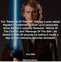 Not as bad as Mark Hamill having to work out a ton to have no lines😂 -: For 'Revenge Of The Sith' George Lucas asked  Hayden Christensen to bulk up to physically  show Anakin's maturity Between 'Attack Of  The Clones' and 'Revenge Of The Sith'. He  aimed to gain 24 pounds by eating 6 meals a  day and an intensive exercise schedule.  Fact #363  @Starwarsfacts Not as bad as Mark Hamill having to work out a ton to have no lines😂 -