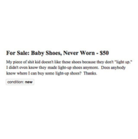 """Funny, Shit, and Shoes: For Sale: Baby Shoes, Never Worn $50  My piece of shit kid doesn't like these shoes because they don't """"light up.""""  I didn't even know they made light-up shoes anymore. Does anybody  know where I can buy some light-up shoes? Thanks.  condition: new How do u not know about twinkle toes bro now who's the piece of 💩? nothemingway"""