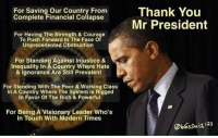 Obama, Thank You, and Barack Obama: For Saving Our Country From  Thank You  Complete Financial Collapse  Mr President  For Having The Strength & Courage  To Push Forward in The Face O  Unprecedented obstruction  For Standing Against Injustice &  Inequality In A Country Where Hate  & ignorance Are Still Prevalent  For Standing With The Poor & Working Class  in A Country Where The System Is Rigged  In Favor Of The Rich & Powerful  For Being A Visionary Leader Who's  In Touch With Modern Times Thank you, Barack Obama! SHARE if you AGREE! Don't forget to LIKE the Proud Democrat!