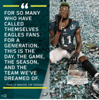 Philadelphia Eagles, Memes, and Nfl: FOR SO MANY  WHO HAVE  CALLED  THEMSELVES  EAGLES FANS  FOR A  GENERATION,  THIS IS THE  DAY, THE GAME,  THE SEASON  AND THE  TEAM WE'VE  DREAMED OF.  PHILLY MAYOR JIM KENNEY  aL  NFL For Philadelphia. #SBLII #FlyEaglesFly https://t.co/D3k1njAOow