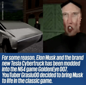 But why ?: For Some reason,Elon Musk and the brand  new Tesla Cybertruck has been modded  into the N64 game GoldenEye 007.  YouTuber Graslu00 decided to bring Musk  to life in the classic game.  RARE GRASLUOO But why ?