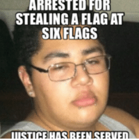 Six Flags: FOR  STEALING A FLAG AT  SIX FLAGS  IIISTICE HAS REEN SERVEn