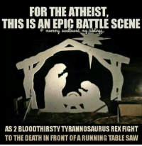 Memes, Saw, and Death: FOR THE ATHEIST,  THIS IS AN EPIC BATTLE SCENE  Aduallowed my Aibling  AS2 BLOODTHIRSTYTYRANNOSAURUS REX FIGHT  TO THE DEATH IN FRONTOFARUNNING TABLE SAW You can't unsee it. It's awesome! 😂😂 (B)