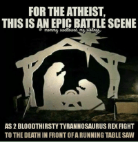 Saw: FOR THE ATHEIST,  THIS ISAN EPICBATTLE SCENE  Awallowed my Alling  AS 2 BLOODTHIRSTYTYRANNOSAURUS REX FIGHT  TO THE DEATH IN FRONTOFARUNNING TABLE SAW