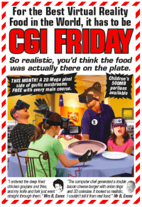 "Computers, Memes, and Virtual Reality: For the Best Virtual Reality  Food in the World, it has to be  So realistic, you'd think the food  was actually there on the plate.  Children's  THIS MONTH!A 20 Mega pixel  500MB  side of garlic mushrooms  portions  FREE with every main course.  available  Tordered the deep fried  ""The computer chef generateda double  chicken goujons and fries,  bacon cheese burger with onian rings  and my rife and fork just went and 3D coleslaw looked so realistic, From the new Viz - the one with a big orange Donald Trump on the front - which also comes with a FREE 24-page 'Dessert Storm' war comic for every reader."