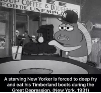 New York, SpongeBob, and Timberland: FOR THE & D  UNA EMPL  OUGEMU  A starving New Yorker is forced to deep fry  and eat his Timberland boots during the  Great Depression. (New York, 1931)