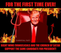 Church, Memes, and Party: FOR THE FIRST TIME EVER!  TEANDERTHAL PARTY  RIGHTWINGEVANGELICALS AND THE CHURCH OF SATAN  SUPPORT THESAME CANDIDATE FOR PRESIDENTI
