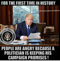 Memes, Obama, and Politics: FOR THE FIRST TIME IN HISTORY  @Conservative.American  RARE  PEOPLE ARE ANGRY BECAUSE A  POLITICIAN IS KEEPING HIS  CAMPAIGN PROMISES We are rebuilding our Country folks!!🇺🇸🇺🇸 sfla2017 whywemarch PresidentTrump Trump Republican Conservative American Nobama Hillary4Prison Navy Marines Trump Hillary Trump Airforce president Liberals MakeAmericagreatagain feelthebern buildthewall bernie2016 trump2016 Obama like politics Partners --------------------- @too_savage_for_democrats🐍 @raised_right_🐘 @conservative.inc🍻 @young.conservative_👍🏼 @conservativemovement🎯 @millennial_republicans🇺🇸 @ny_conservative1776😎 @floridaconservatives🔥