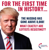 Memes, History, and Time: FOR THE FIRST TIME  IN HISTORY  THE NASDQ HAS  GONE ABOVE 8,000!  WHAT EXACTLY ARE  LEFTISTS RESISTING??  TURNING  POINT USA What Exactly Are They Resisting?? #BigGovSucks