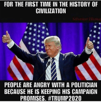 Memes, Army, and History: FOR THE FIRST TIME IN THE HISTORY OF  CIVILIZATION  Silyester Hum  PEOPLE ARE ANGRY WITH A POLITICIAN  BECAUSE HE IS KEEPING HIS CAMPAIGN  PROMISES. ________________________ 🔥Give us a follow! 🇺🇸 👉@drunkamerica👈 👉@drunkamerica👈 👉@drunkamerica👈 👉@drunkamerica👈 ________________________ conservative trumptrain donaldtrump drunkamerica usa merica saturdaysarefortheboys presidenttrump liberallogic bluelivesmatter supportourtroops trump2017 military marines army navy infantry