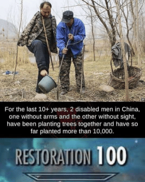 Restoration: For the last 10+ years, 2 disabled men in China,  one without arms and the other without sight,  have been planting trees together and have so  far planted more than 10,000.  RESTORATION 100