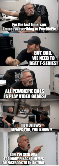 Dad, Facebook, and Memes: For the last time, son,  Im not subscribing to PewDiePie.  BUT DAD,  WE NEED TO  BEATT-SERIES!  ALL PEWDIEPIE DOES  IS PLAY VIDEO GAMES!  HE REVIEWS  MEMES TOO, YOU KNOW!  SON, IVE SEEN WAY  TOO MANY PIKACHU MEMES  ON FACEBOOK TO ENJOY THAT
