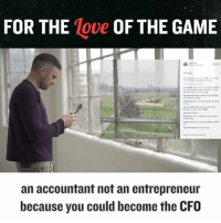 I love the game .. I love the challenge of building businesses.. the journey ... what do you love ? And do you know yet? .. entrepreneurship got cool he last few years .. I was doing it when it wasn't so it's easy for me .. but what about you .. u chasing $$$$ and stuff? Cause there are a lot of ways to do that jay don't take the insanity of building a biz: FOR THE  Move OF THE GAME  an accountant not an entrepreneur  because you could become the CFO I love the game .. I love the challenge of building businesses.. the journey ... what do you love ? And do you know yet? .. entrepreneurship got cool he last few years .. I was doing it when it wasn't so it's easy for me .. but what about you .. u chasing $$$$ and stuff? Cause there are a lot of ways to do that jay don't take the insanity of building a biz
