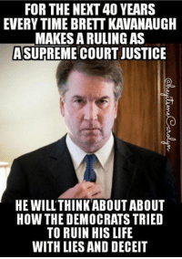 deceit: FOR THE NEXT 40 YEARS  EVERY TIME BRETT KAVANAUGH  MAKES A RULING AS  ASUPREME COURT JUSTICE  HE WILLTHINKABOUT ABOUT  HOW THE DEMOCRATS TRIED  TO RUIN HIS LIFE  WITH LIES AND DECEIT