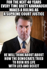 -Jacob: FOR THE NEXT 40 YEARS  EVERY TIME BRETT KAVANAUGH  MAKES A RULING AS  ASUPREME COURT JUSTICE  HE WILL'THINKABOUT ABOUT  HOW THE DEMOCRATS TRIED  TO RUIN HIS LIFE  WITH LIES AND DECEIT -Jacob