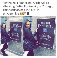 chicago illinois: For the next four years, Alexis will be  attending DePaul University in Chicago,  Illinois with over $153,480 in  scholarships  DEPAUL  DEPAUL  UNIVERSITY  UNIVERSITY  COMMUNICATION  NEW LEARNING  COMMUNICATION  14 EAST JACKSON  NEW LEARNING  14 EAST JACKSON