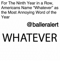 "College, Fake, and Memes: For The Ninth Year in a Row,  Americans Name ""Whatever"" as  the Most Annoying Word of the  Year  @balleralert  WHATEVER For The Ninth Year in a Row, Americans Name ""Whatever"" as the Most Annoying Word of 2017-blogged by @thereal__bee ⠀⠀⠀⠀⠀⠀⠀⠀⠀ ⠀⠀ For the ninth year in a row, Americans have voted the word 'Whatever' as the most annoying word or phrase to be used in casual conversation. ⠀⠀⠀⠀⠀⠀⠀⠀⠀ ⠀⠀ According to the results of the annual Marist College poll, ""whatever"" was the overall most annoying word of 2017. ""Fake news"" came in second place with 23 percent, with ""no offense, but"" following right behind at 20 percent. ""You know what I mean"" was also said to be one of the most agitating phrases. ⠀⠀⠀⠀⠀⠀⠀⠀⠀ ⠀⠀ While the overall consensus claims that ""whatever,"" is an annoying word, the poll also determined that people younger than 45 aren't that irritated by the word. ⠀⠀⠀⠀⠀⠀⠀⠀⠀ ⠀⠀ ""Since 2015, we have seen a narrowing between 'whatever' and the rest of the list,"" Dr. Lee M. Miringoff, Director of The Marist College Institute for Public Opinion, said. ""It has been more than 20 years since 'whatever' first gained infamy in the movie Clueless. While the word irks older Americans, those who are younger might not find 'whatever' to be so annoying."" ⠀⠀⠀⠀⠀⠀⠀⠀⠀ ⠀⠀ The survey was conducted via telephone from Nov. 6-9 by 1,074 adults. The margin of error is three percentage points."