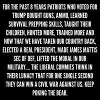 Keep poking the bear!: FOR THE PAST 8 YEARS PATRIOTS WHO VOTED FOR  TRUMP BOUGHT GUNS, AMMO, LEARNED  SURVIVAL PREPPING SKILLS, TAUGHT THEIR  CHILDREN, HUNTED MORE, TRAINED MORE AND  NOW THAT WE HAVE TAKEN OUR COUNTRY BACK,  ELECTED A REAL PRESIDENT, MADE JAMES MATTIS  SEC OF DEF, LIFTED THE MORAL IN OUR  MILITARY.... THE LIBERALCOMMIES THINK IN  THEIR LUNACY THAT FOR ONE SINGLE SECOND  THEY CAN WIN A CIVIL WAR AGAINST US KEEP  POKING THE BEAR Keep poking the bear!