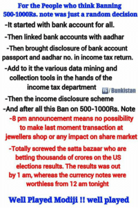 For the people who think banning 500-1000 Rs was just a radom decision !!: For the People who think Banning  500-1000Rs. note was just a random decision  -It started with bank account for all.  -Then linked bank accounts with aadhar  -Then brought disclosure of bank account  passport and aadhar no. in income tax return.  Add to it the various data mining and  collection tools in the hands ofthe  income tax department  fb /Bunkistan  -Then the income disclosure scheme  And after all this Ban on 500-1000Rs. Note  -8 pm announcement means no possibility  to make last moment transaction at  jewellers shop or any impacton share market  -Totally screwed the satta bazaar who are  betting thousands of crores on the US  elections results. The results was out  by 1 am, whereas the currency notes were  worthless from 12 am tonight  Well Played Modijill well played For the people who think banning 500-1000 Rs was just a radom decision !!