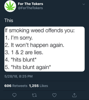 Smoking, Sorry, and Weed: For The Tokers  @ForTheTokers  This  If smoking weed offends vou:  1. I'm sorry  2. It won't happen again  3. 1 & 2 are lies  4. *hits blunt*  5. *hits blunt again*  5/28/18, 8:25 PM  606 Retweets 1,255 Likes This has to count, right?