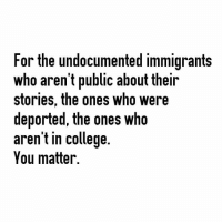 YOU MATTER ❤ They may attempt to strip you of your humanity but you matter. You matter & don't let anyone tell you otherwise. *National Suicide Prevention Hotline 1 800-273-8255 Repost @askangy ・・・ immigration immigrant undocumented: For the undocumented immigrants  Who arent public about their  stories, the ones who were  deported, the ones who  aren't in college.  You matter. YOU MATTER ❤ They may attempt to strip you of your humanity but you matter. You matter & don't let anyone tell you otherwise. *National Suicide Prevention Hotline 1 800-273-8255 Repost @askangy ・・・ immigration immigrant undocumented