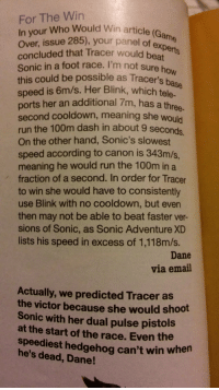Run, Target, and Tumblr: For The Win  In your Who Would Win article (Ga  over, issue 285), your panel of expee  concluded that Tracer would beat  Sonic in a foot race. I'm not sure ho  this could be possible as Tracer's base  speed is 6m/s. Her Blink, which tele.  ports her an additional 7m, has a thr  second cooldown, meaning she would  run the 100m dash in about 9 seconds  On the other hand, Sonic's slowest  speed according to canon is 343m/s,  meaning he would run the 100m in a  fraction of a second. In order for Tracer  to win she would have to consistently  use Blink with no cooldown, but even  then may not be able to beat faster ver-  sions of Sonic, as Sonic Adventure XD  lists his speed in excess of 1,118m/s.  ane  ree-  Dane  via email  Actually, we predicted Tracer as  the victor because she would shoot  Sonic with her dual pulse pistols  at the start of the race. Even the  speediest hedgehog can't win when  he's dead, Dane! haha-posts-blog-blog-blog-blog: