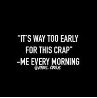 Way too early. (via: Rebel Circus): FOR THIS CRAP  -ME EVERY MORNING  @REBEL CIRCUS Way too early. (via: Rebel Circus)