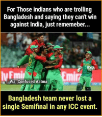 Confused, Memes, and Trolling: For Those indians who are trolling  Bangladesh and saying they can't win  against India, just rememeber...  Emi  Via Confused Aatma  Bangladesh team never lost a  single Semifinal in any ICC event. Goof luck Bangladesh! 👍 History is with you 😂😂😂😜