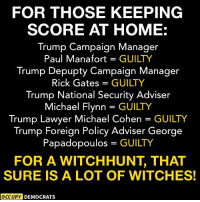 Image via Occupy Democrats  Please like and follow Boycott All Things Trump thank you!: FOR THOSE KEEPING  SCORE AT HOME:  Trump Campaign Manager  Paul Manafort GUILTY  Trump Depupty Campaign Manager  Rick Gates = GUILTY  Trump National Security Adviser  Michael Flynn = GUILTY  Trump Lawyer Michael Cohen GUILTY  Trump Foreign Policy Adviser George  Papadopoulos GUILTY  FOR A WITCHHUNT, THAT  SURE IS A LOT OF WITCHES!  OCCUPY DEMOCRATS Image via Occupy Democrats  Please like and follow Boycott All Things Trump thank you!