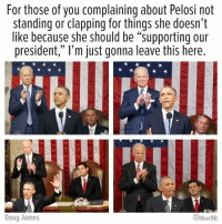 "pelosi: For those of you complaining about Pelosi not  standing or clapping for things she doesn't  like because she should be ""supporting our  president,"" l'm just gonna leave this here  Doug James  ther98"