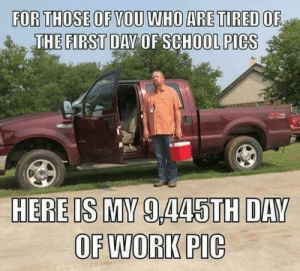 I'm tired for sure: FOR THOSE OF YOU WHO ARE TIRED OF  THE FIRST DAY OF SCHOOL PICS  HERE IS MY 9,445TH DAY  OF WORK PIC I'm tired for sure