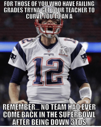 Curving, Nfl, and Teacher: FOR THOSE OF YOU WHO HAVE FAILING  GRADES TRYNA GET  WOUR TEACHER TO  CURVE YOU TO AN A  PATENTS  REMEMBER... NO TEAM HADEVER  COME BACK IN THE SUPERBOWL  AFTER BEING DOWN BTDS Stay positive 😂😂