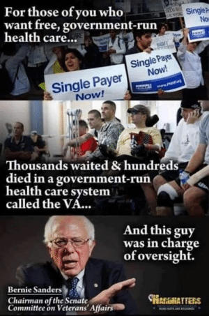 health-care-system: For those of you who  Singlep  No  want free, government-run  health care...  Single Pay  Single Payer Now!  Now!  Thousands waited & hundreds  died in a government-rurn  health care system  called the VA...  And this guy  was in charge  of oversight.  Bernie Sanders  Chairman of the Senate  Committee on Veterans' Affairs