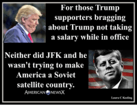 Memes, Soviet, and 🤖: For those Trump  supporters bragging  about Trump not taking  a salary while in office  Neither did JFK and he  wasn't trying to make  America a Soviet  satellite country.  AMERICAN NEWSX  Laura C Keeling Just saying [LK]