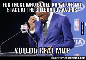 Serves him right!omg-humor.tumblr.com: FOR THOSE WHO BOOED KANYE OFF THE  STAGE AT THE BILLBOARD AWARDS  LY.OU-DA REAL MVP  FUNNY STUFF ON MEMEPIX.COM  МЕМЕРIХ.Cом Serves him right!omg-humor.tumblr.com