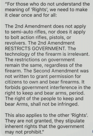 "This.: ""For those who do not understand the  meaning of 'Rights', we need to make  it clear once and for all:  The 2nd Amendment does not apply  to semi-auto rifles, nor does it apply  to bolt action rifles, pistols, or  revolvers. The 2nd Amendment  RESTRICTS GOVERNMENT. The  technology of the firearm is irrelevant  The restrictions on government  remain the same, regardless of the  firearm. The Second Amendment was  not written to grant permission for  citizens to own and bear firearms. It  forbids government interference in the  right to keep and bear arms, period.  The right of the people to keep and  bear Arms, shall not be infringed.  This also applies to the other 'Rights'.  They are not granted, they stipulate  inherent rights that the government  may not prohibit."" This."