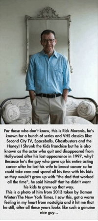"""Dad, Honey, I Shrunk the Kids, and Memes: For those who don't know, this is Rick Moranis, he's  known for a bunch of series and VHS classics like:  Second City TV, Spacebolls, Ghostbusters and the  Honey! I Shrunk the Kids franchise but he is also  known as the actor who quit and disappeared from  Hollywood after his last appearance in 1997, why?  Because he's the guy who gave up his entire acting  career after he lost his wife to breast cancer so he  could take care and spend all his time with his kids  so they would't grow up with """"the dad that worked  all the time"""", he said himself that he didn't want  his kids to grow up that way.  This is a  photo of him from 2013 taken by Damon  New York Times. a feeling in my heart from nostalgia and it hit me that  he still, after all these years looks like such a genuine  nice guy... Respect.   ~Days"""