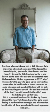 """Dad, Honey, I Shrunk the Kids, and Memes: For those who don't know, this is Rick Moranis, he's  known for a bunch of series and VHS classics like:  Second City TV, Spaceballs, Ghostbusters and the  Honey! I Shrunk the Kids franchise but he is also  known as the actor who quit and disappeared from  Hollywood after his last appearance in 1997, why?  Because he's the guy who gave up his entire acting  career after he lost his wife to breast cancer so he  could take care and spend all his time with his kids  so they would't grow up with """"the dad that worked  all the time"""", he said himself that he didn't want  his kids to grow up that way.  This is a  photo of him from 2013 taken by Damon  New York Times. a feeling in my heart from nostalgia and it hit me that  he still, after all these years looks like such a genuine  nice guy..."""