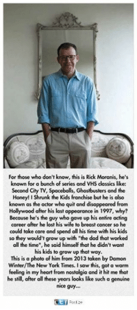 "shill: For those who don't know, this is Rick Moranis, he's  known for a bunch of series and VHS classics like:  Second City TV, Spaceballs, Ghostbusters and the  Honey! I Shrunk the Kids franchise but he is also  known as the actor who quit and disappeared from  Hollywood after his last appearance in 1997, why?  Because he's the guy who gave up his entire acting  career after he lost his wife to breast cancer so he  could take care and spend all his time with his kids  so they would't grow up with the dad that worked  all the time"", he said himself that he didn't want  his kids to grow up that way.  This is a photo of him from 2013 taken by Damon  Winter/The New York Times. I saw this, got a warm  feeling in my heart from nostalgia and it hit me that  he shill, after all these years looks like such a genuine  nice guy."