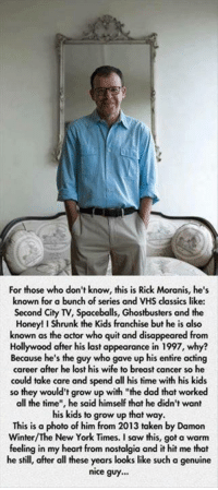 """Dad, Growing Up, and Honey, I Shrunk the Kids: For those who don't know, this is Rick Moranis, he's  known for a bunch of series and VHS classics like  Second City TV, Spaceballs, Ghostbusters and the  Honey! I Shrunk the Kids franchise but he is also  known as the actor who quit and disappeared from  Hollywood after his last appearance in 1997, why?  Because he's the guy who gave up his entire acting  career after he lost his wife to breast cancer so he  could take care and spend all his time with his kids  so they would't grow up with """"the dad that worked  all the time"""", he said himself that he didn't want  his kids to grow up that way.  This is a photo of him from 2013 taken by Damon  Winter/The New York Times. I saw this, got a warm  feeling in my heart from nostalgia and it hit me that  he still, after all these years looks like such a genuine  nice guy..."""
