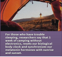 biologics: For those who have trouble  sleeping, researchers say that 1  week of camping without  electronics, resets our biological  body clock and synchronizes our  melatonin hormones with sunrise  and sunset.